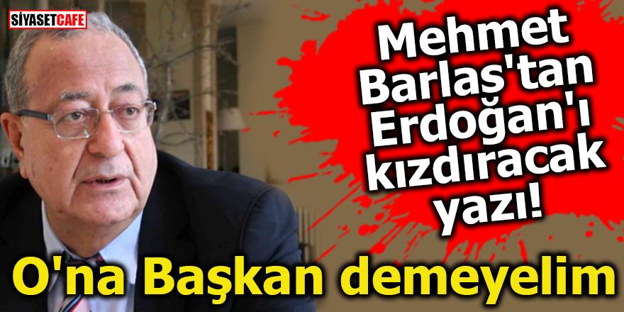 Mehmet Barlas'tan Erdoğan'ı kızdıracak yazı! O'na Başkan demeyelim