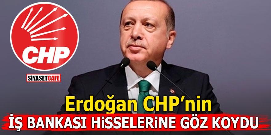 Erdoğan CHP'nin İş Bankası hisselerine göz koydu