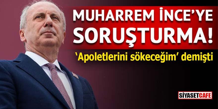 """Muharrem İnce'ye """"apolet"""" soruşturması"""