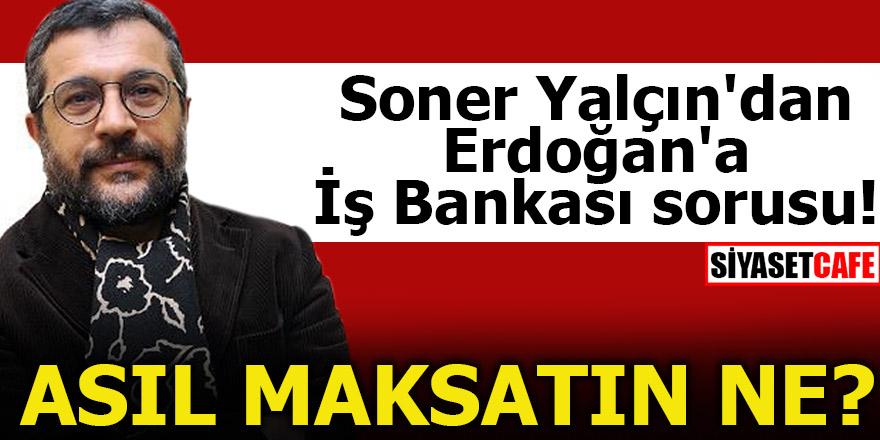 Soner Yalçın'dan Erdoğan'a İş Bankası sorusu! Asıl maksadın ne?