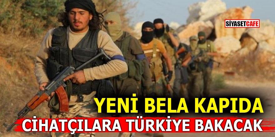 Yeni bela kapıda! Cihatçılara Türkiye bakacak
