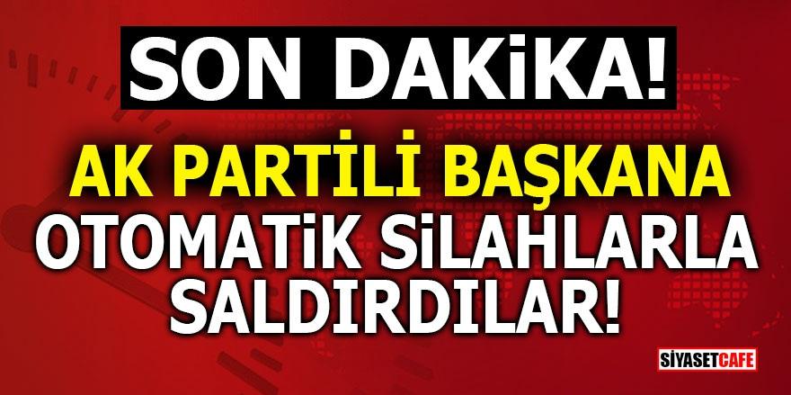 AK Partili Başkana otomatik silahlarla saldırdılar!