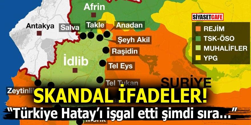 """Skandal ifadeler! """"Türkiye Hatay'ı işgal etti şimdi sıra…"""""""