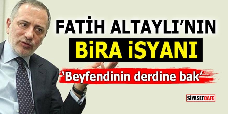 Fatih Altaylı'nın 'BİRA' isyanı!