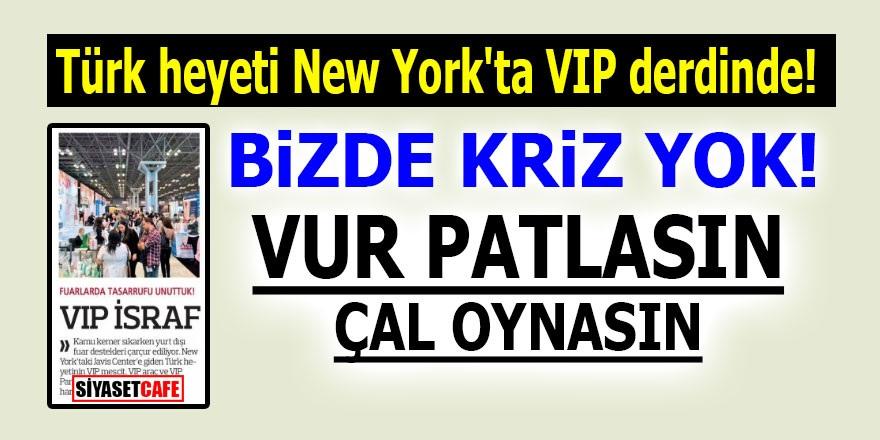 Türk heyeti New York'ta VIP derdinde! Bizde kriz yok! Vur patlasın çal oynasın