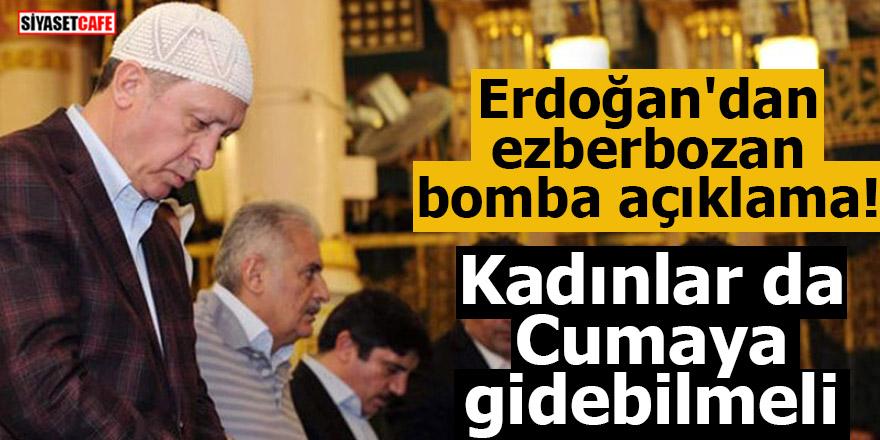 Erdoğan'dan ezberbozan bomba açıklama! Kadınlar da Cumaya gidebilmeli