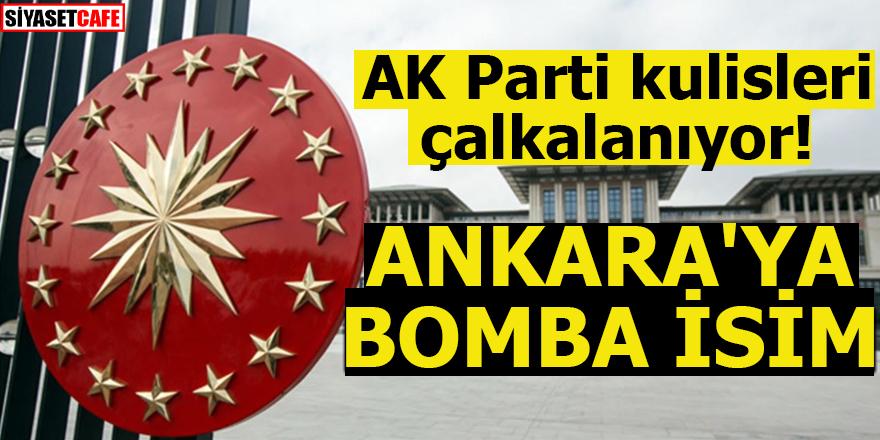 AK Parti kulisleri çalkalanıyor! ANKARA'YA BOMBA İSİM