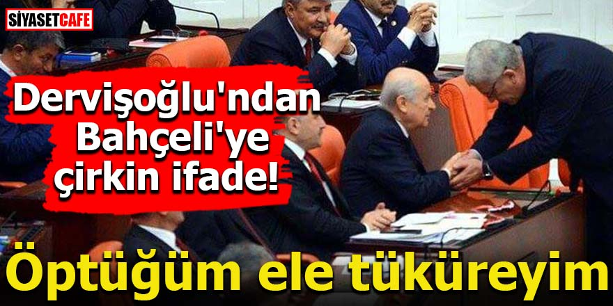 Dervişoğlu'ndan Bahçeli'ye çirkin ifade!