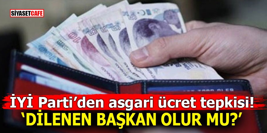 İYİ Parti'den asgari ücret tepkisi! 'Dilenen başkan olur mu?'
