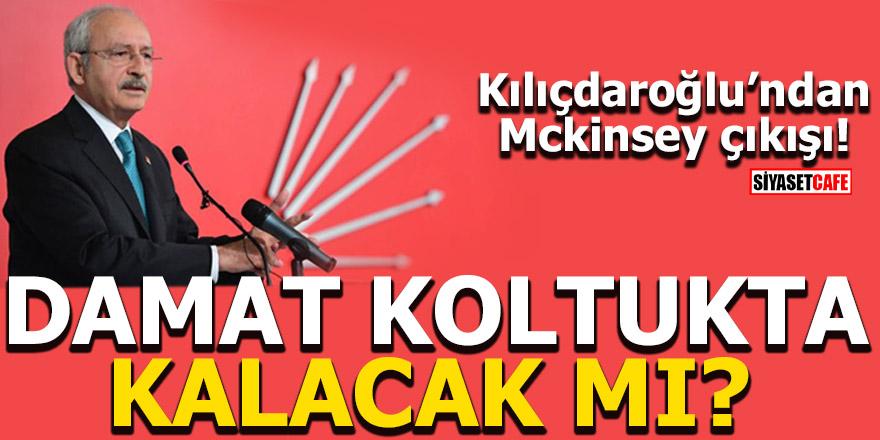 Kılıçdaroğlu'ndan Mckinsey çıkışı! Damat koltukta kalacak mı?