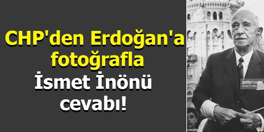CHP'den Erdoğan'a fotoğrafla İsmet İnönü cevabı!