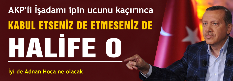 Erdoğan'ı halifeye benzetti