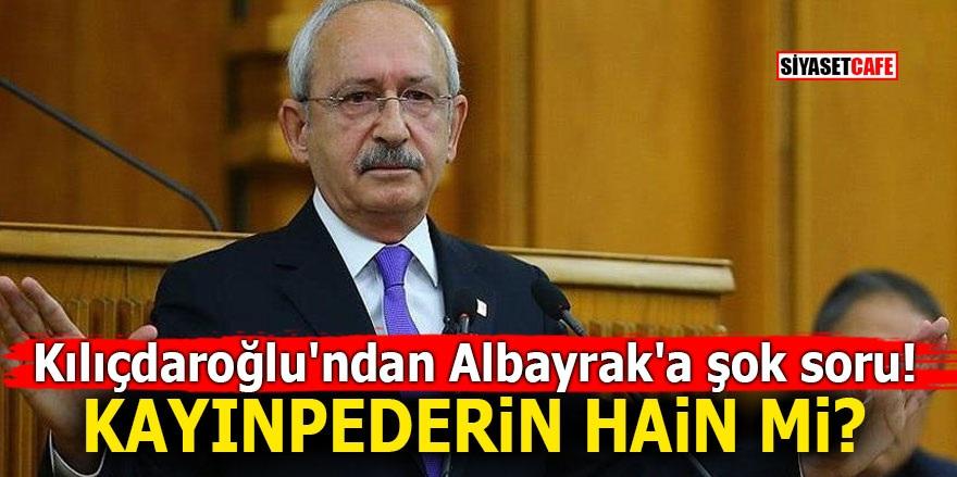 Kılıçdaroğlu'ndan Albayrak'a şok soru! Kayınpederin hain mi?