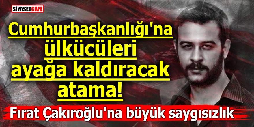 Cumhurbaşkanlığı'na ülkücüleri ayağa kaldıracak atama! Fırat Çakıroğlu'na büyük saygısızlık