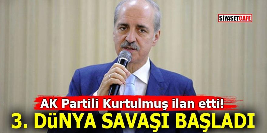 AK Partili Kurtulmuş ilan etti! 3. Dünya Savaşı başladı
