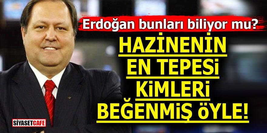Erdoğan bunları biliyor mu? Hazinenin en tepesi kimleri beğenmiş öyle!