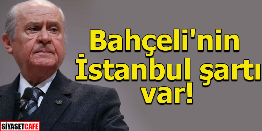 Bahçeli'nin İstanbul şartı var!
