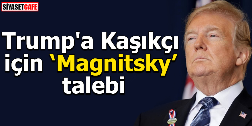 Trump'a Kaşıkçı için Magnitsky talebi