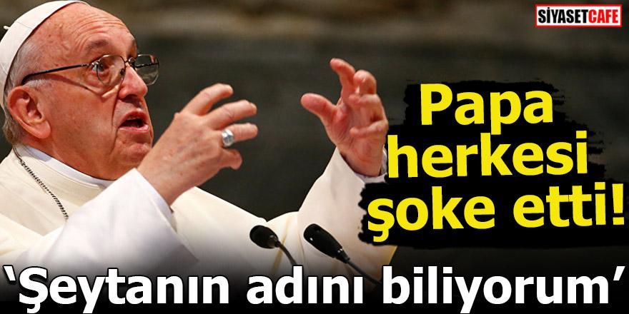 Papa herkesi şoke etti! Şeytanın adını biliyorum