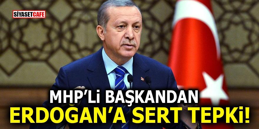 MHP'li Başkan'dan Erdoğan'a sert tepki!