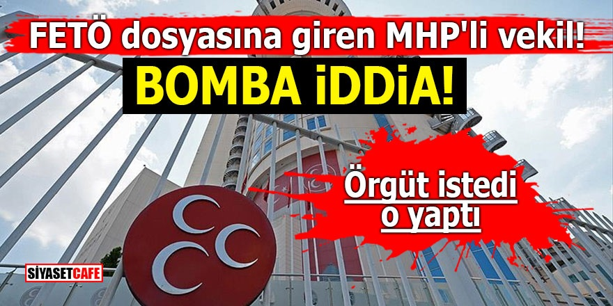 FETÖ dosyasına giren MHP'li vekil! Bomba iddia! Örgüt istedi o yaptı