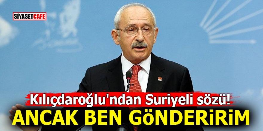 Kılıçdaroğlu'ndan Suriyeli sözü! Ancak ben gönderirim