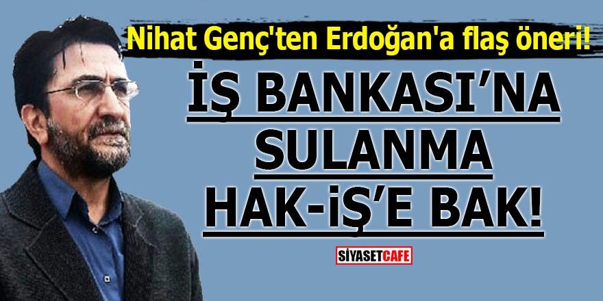 Nihat Genç'ten Erdoğan'a flaş öneri! İş Bankası'na sulanma, Hak-İş'e bak!