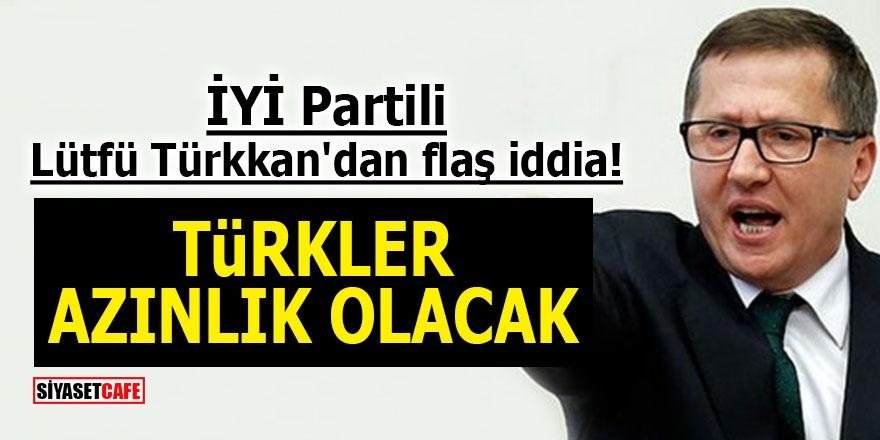 İYİ Partili Lütfü Türkkan'dan flaş iddia! Türkler azınlık olacak