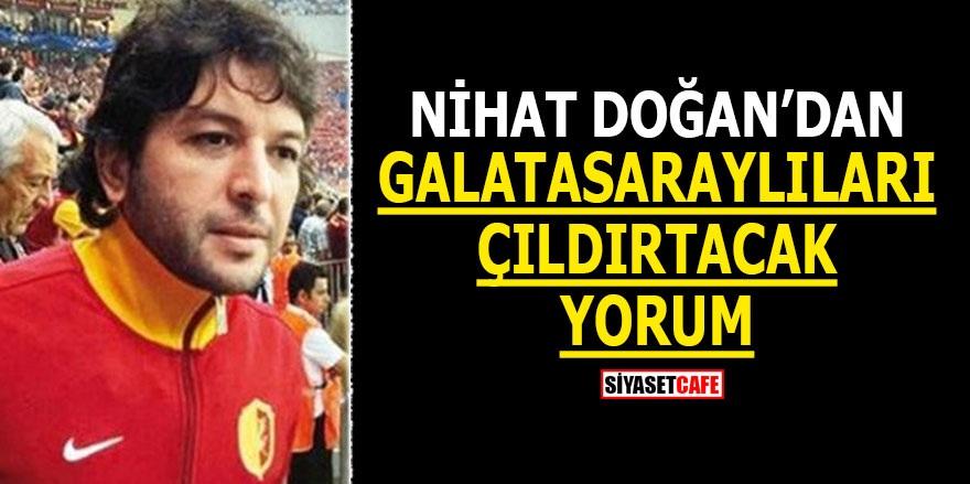 Nihat Doğan'dan Galatasaraylıları çıldırtacak yorum!