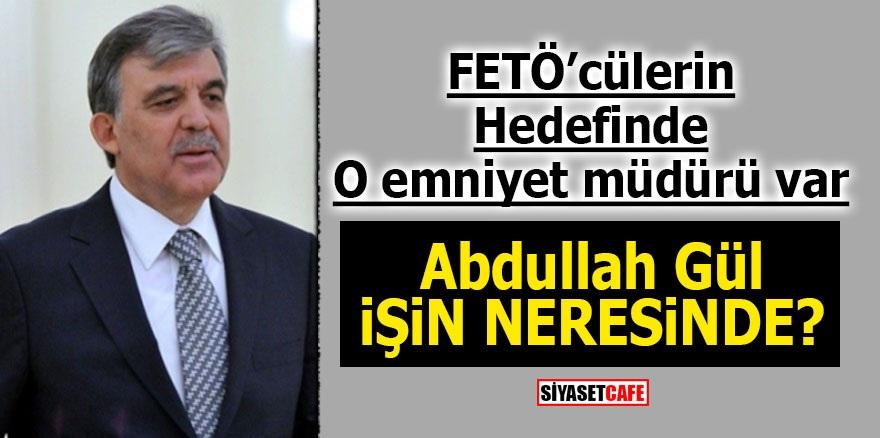 FETÖ'cülerin hedefinde O emniyet müdürü var! Abdullah Gül işin neresinde?