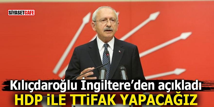 Kılıçdaroğlu İngiltere'den açıkladı! HDP ile ittifak yapacağız