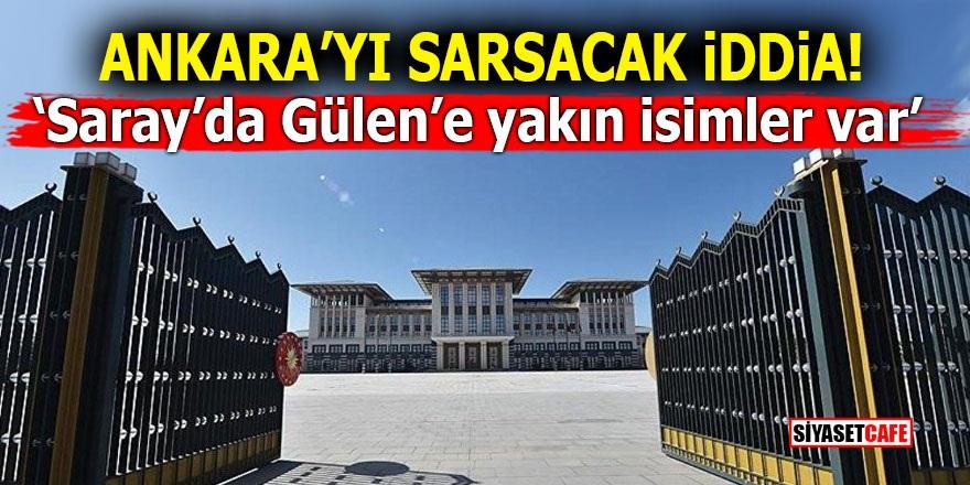 Ankara'yı sarsacak iddia! 'Saray'da Gülen'e yakın isimler var'