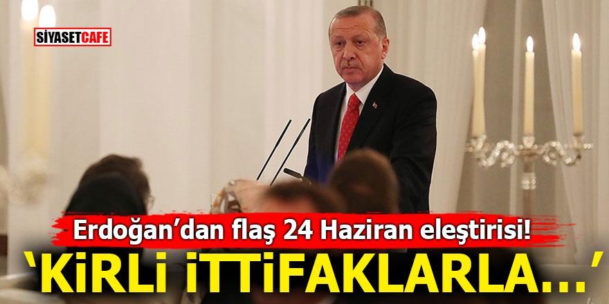 Erdoğan'dan flaş 24 Haziran eleştirisi! 'Kirli ittifaklarla…'