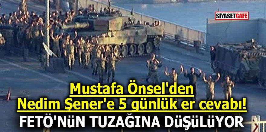 Mustafa Önsel'den Nedim Şener'e 5 günlük er cevabı! FETÖ'nün tuzağına düşülüyor