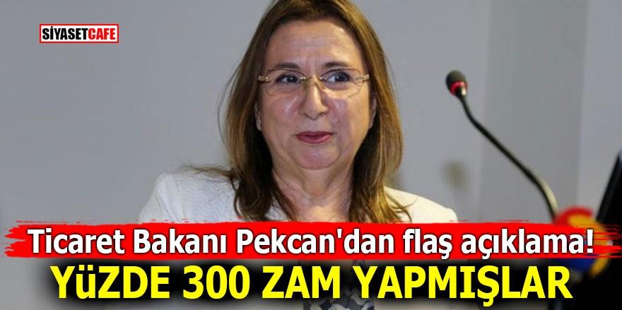 Ticaret Bakanı Pekcan'dan flaş açıklama! Yüzde 300 zam yapmışlar