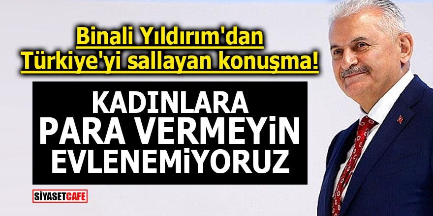 Binali Yıldırım'dan Türkiye'yi sallayan konuşma! Kadınlara para vermeyin, evlenemiyoruz