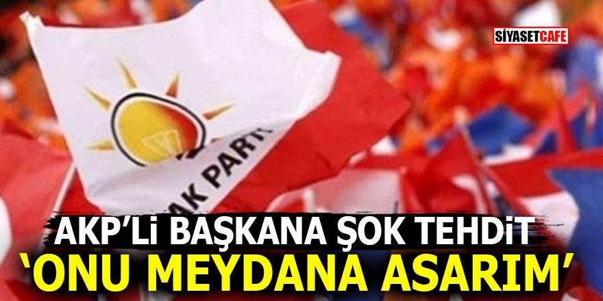 AKP'li Belediye Başkanı'na şok tehdit! 'Onu meydana asarım'