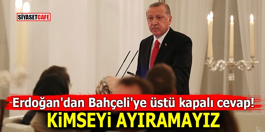 Erdoğan'dan Bahçeli'ye üstü kapalı cevap! Kimseyi ayıramayız