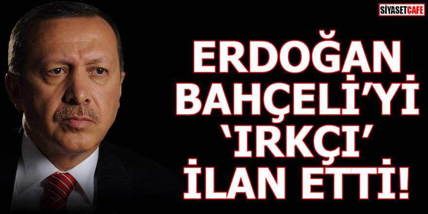 Erdoğan Bahçeli'yi 'Irkçı' ilan etti!