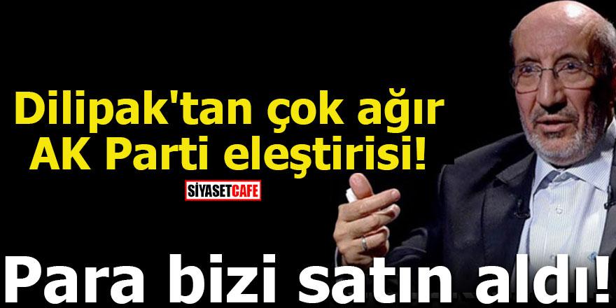 Dilipak'tan çok ağır AK Parti eleştirisi! Para bizi satın aldı