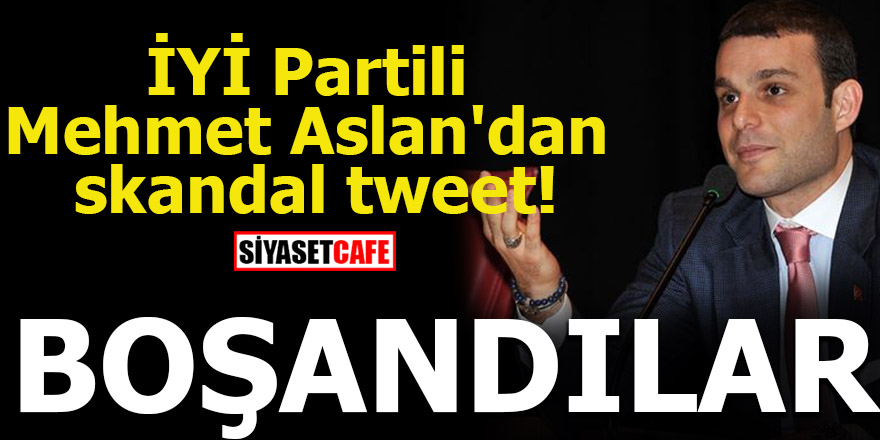 İYİ Partili Mehmet Aslan'dan skandal tweet! BOŞANDILAR