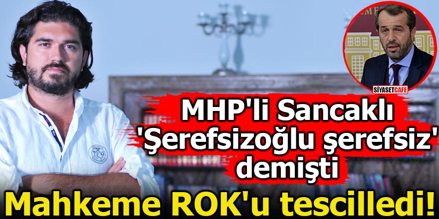 Mahkeme ROK'u tescilledi! MHP'li Sancaklı 'Şerefsizoğlu şerefsiz' demişti