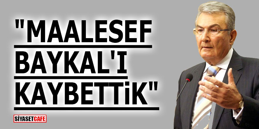 """Maalesef Baykal'ı kaybettik"""