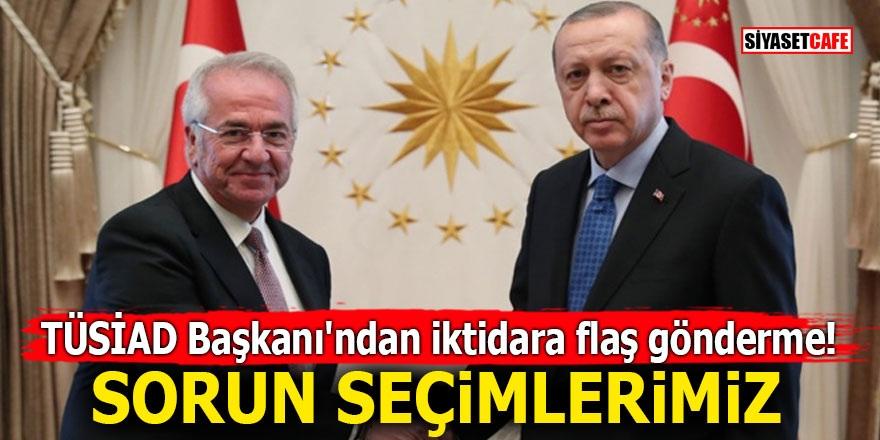 TÜSİAD Başkanı'ndan iktidara flaş gönderme! Sorun seçimlerimiz