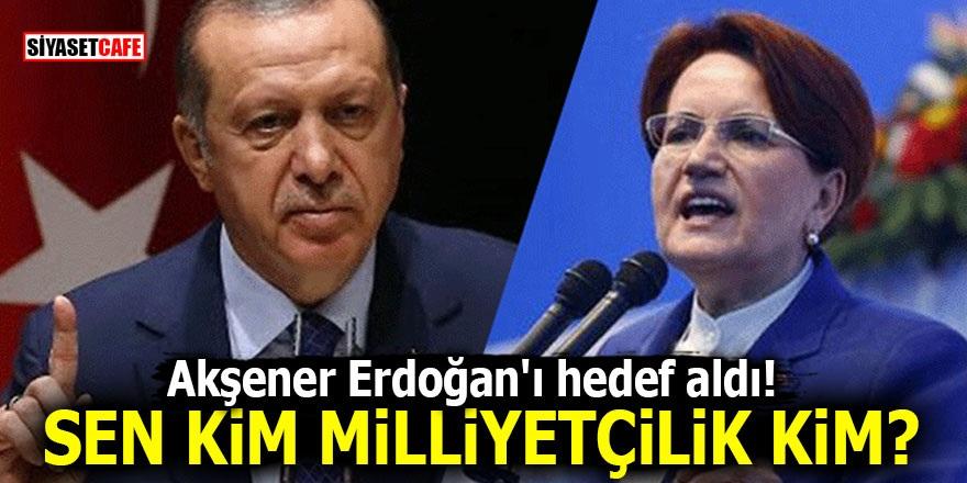 Akşener Erdoğan'ı hedef aldı! Sen kim milliyetçilik kim?