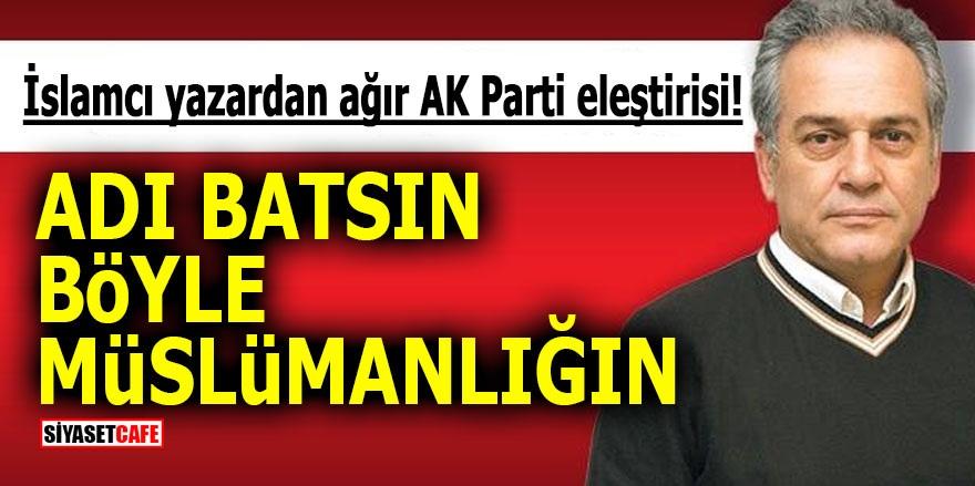 İslamcı yazardan ağır AK Parti eleştirisi! Adı batsın böyle Müslümanlığın