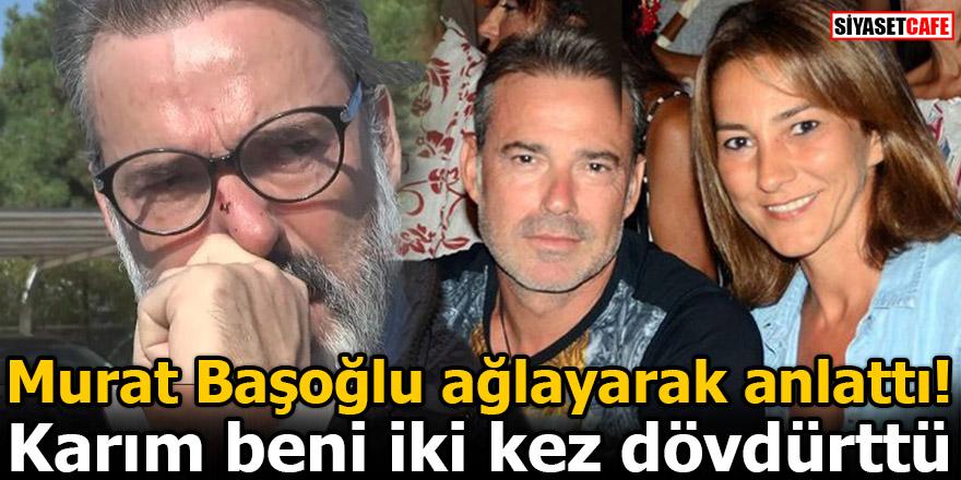 Murat Başoğlu ağlayarak anlattı: Karım beni iki kez dövdürttü
