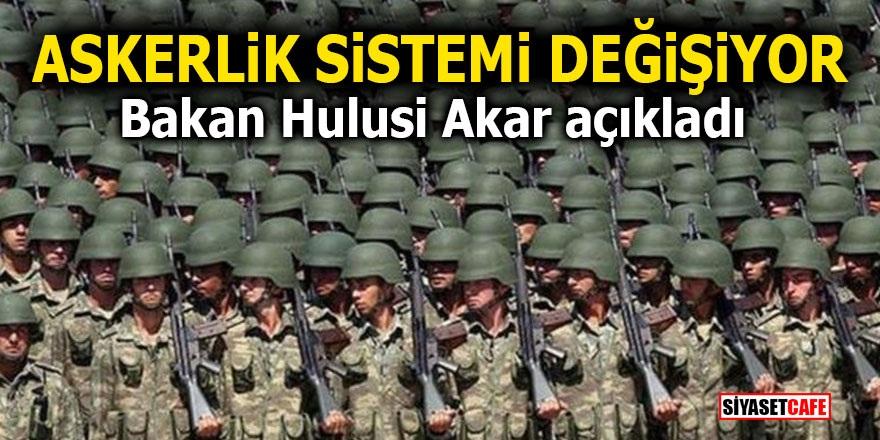 Askerlik sistemi değişiyor! Bakan Hulusi Akar açıkladı