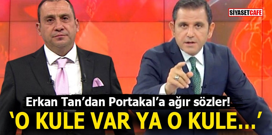 Erkan Tan'dan Portakal'a ağır sözler! 'O kule var ya o kule…'