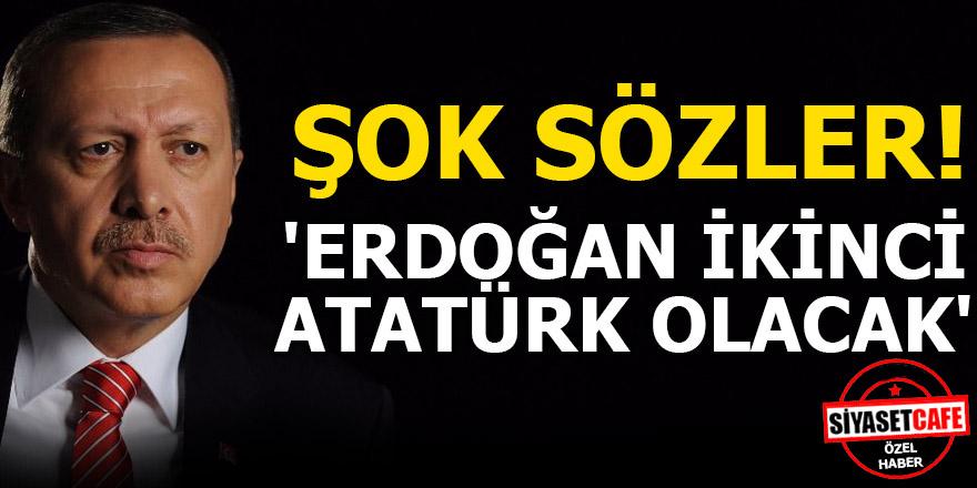Şok sözler! Erdoğan ikinci Atatürk olacak